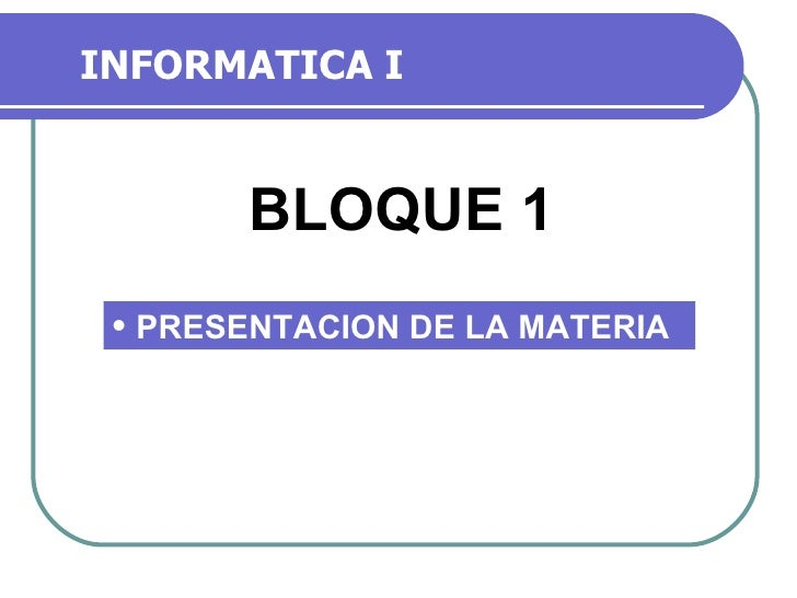 INFORMATICA I BLOQUE 1 <ul><li>PRESENTACION DE LA MATERIA </li></ul>