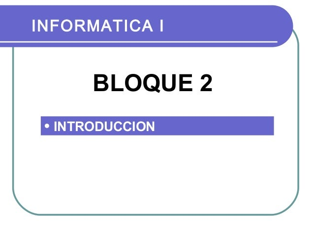INFORMATICA I  BLOQUE 2 • INTRODUCCION
