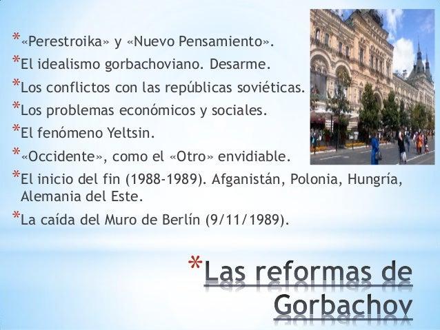 * *«Perestroika» y «Nuevo Pensamiento». *El idealismo gorbachoviano. Desarme. *Los conflictos con las repúblicas soviética...