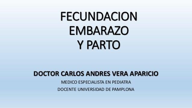 FECUNDACION EMBARAZO Y PARTO DOCTOR CARLOS ANDRES VERA APARICIO MEDICO ESPECIALISTA EN PEDIATRA DOCENTE UNIVERSIDAD DE PAM...