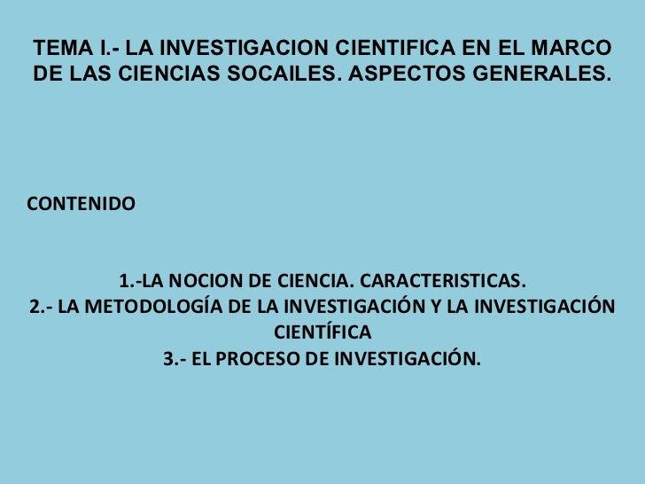 TEMA I.- LA INVESTIGACION CIENTIFICA EN EL MARCO DE LAS CIENCIAS SOCAILES. ASPECTOS GENERALES. CONTENIDO 1.-LA NOCION DE C...
