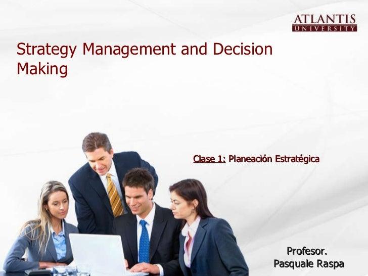 Strategy Management and Decision Making Profesor.  Pasquale Raspa Clase 1:  Planeación Estratégica