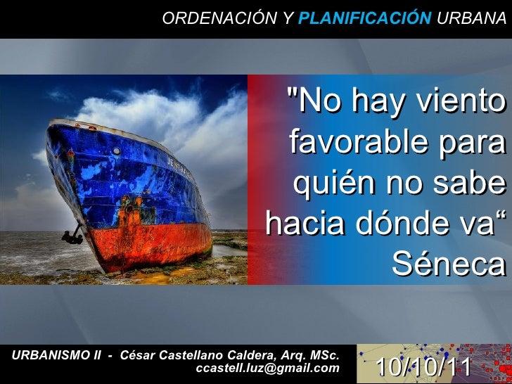ORDENACIÓN Y  PLANIFICACIÓN  URBANA URBANISMO II  -  César Castellano Caldera, Arq. MSc. ccastell.luz@gmail.com 10/10/11 &...