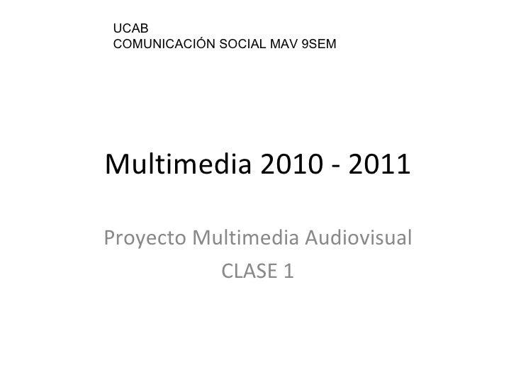 Multimedia 2010 - 2011 Proyecto Multimedia Audiovisual CLASE 1 UCAB COMUNICACIÓN SOCIAL MAV 9SEM