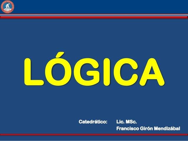 LÓGICA  Catedrático:   Lic. MSc.                 Francisco Girón Mendizábal