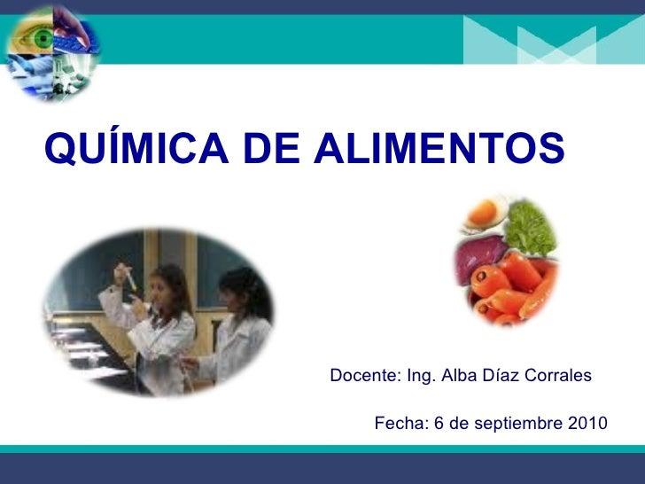 <ul><li>QUÍMICA DE ALIMENTOS </li></ul>Docente: Ing. Alba Díaz Corrales Fecha: 6 de septiembre 2010