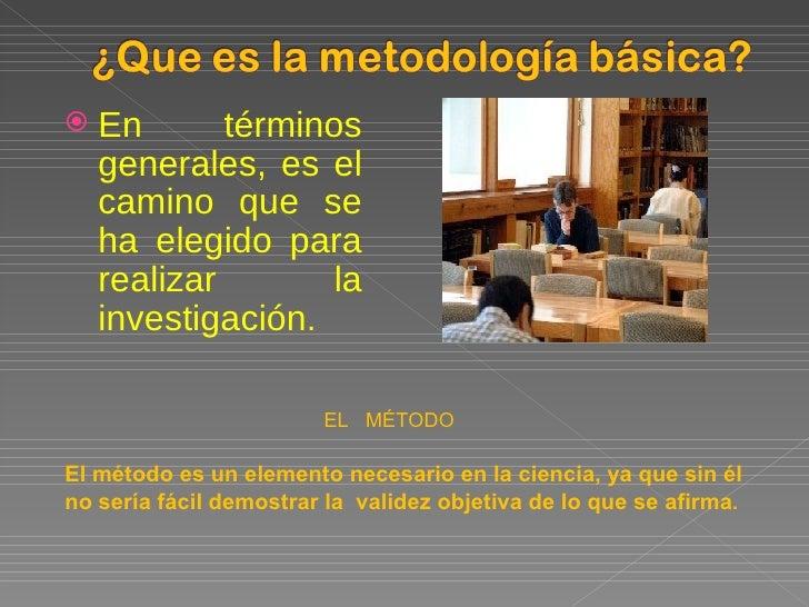 <ul><li>En términos generales, es el camino que se ha elegido para realizar la investigación . </li></ul>EL  MÉTODO El mét...