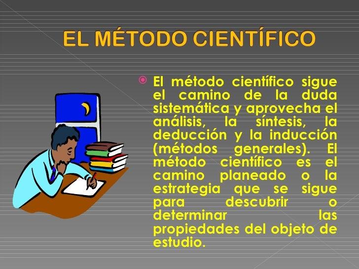 <ul><li>El método científico sigue el camino de la duda sistemática y aprovecha el análisis, la síntesis, la deducción y l...