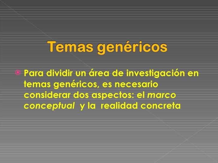 <ul><li>Para dividir un área de investigación en temas genéricos, es necesario considerar dos aspectos: el  marco conceptu...