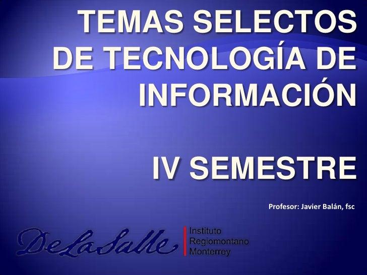 TEMAS SELECTOS DE TECNOLOGÍA DE INFORMACIÓN<br />IV SEMESTRE<br />Profesor: Javier Balán, fsc<br />