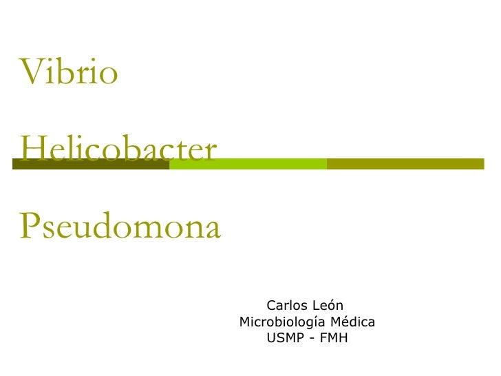 Vibrio  Helicobacter Pseudomona Carlos León  Microbiología Médica USMP - FMH