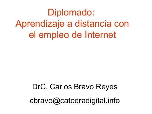 Diplomado: Aprendizaje a distancia con el empleo de Internet DrC. Carlos Bravo Reyes cbravo@catedradigital.info