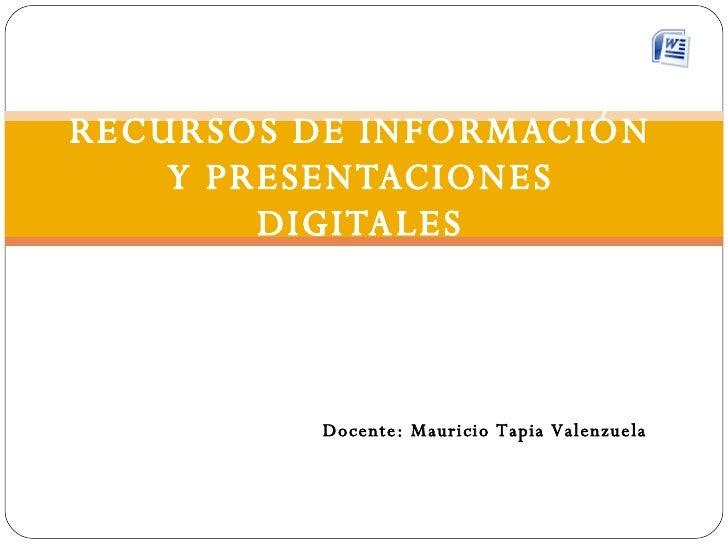 RECURSOS DE INFORMACIÓN Y PRESENTACIONES DIGITALES Docente: Mauricio Tapia Valenzuela