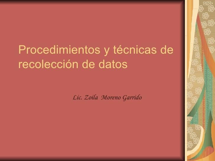 Procedimientos y técnicas de recolección de datos Lic. Zoila  Moreno Garrido