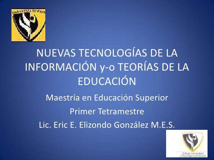 NUEVAS TECNOLOGÍAS DE LA INFORMACIÓN y-o TEORÍAS DE LA EDUCACIÓN<br />Maestría en Educación Superior<br />Primer Tetramest...