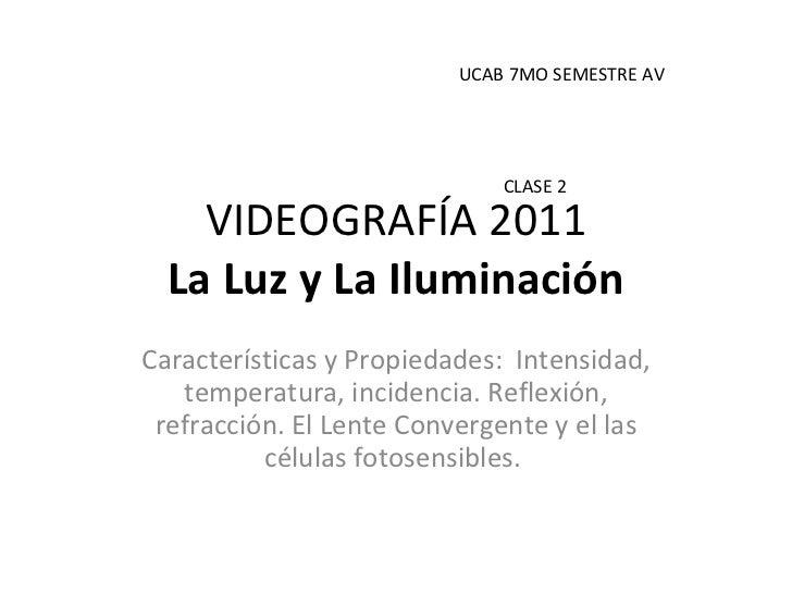 VIDEOGRAFÍA 2011 La Luz y La Iluminación Características y Propiedades:  Intensidad, temperatura, incidencia. Reflexión, r...