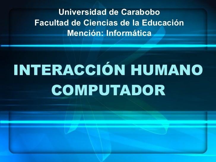 INTERACCIÓN HUMANO COMPUTADOR Universidad de Carabobo Facultad de Ciencias de la Educación Mención: Informática