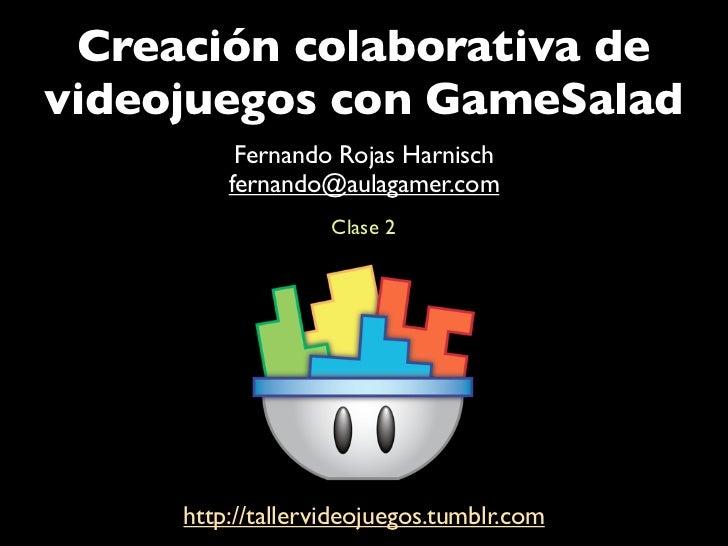 Creación colaborativa devideojuegos con GameSalad          Fernando Rojas Harnisch         fernando@aulagamer.com         ...