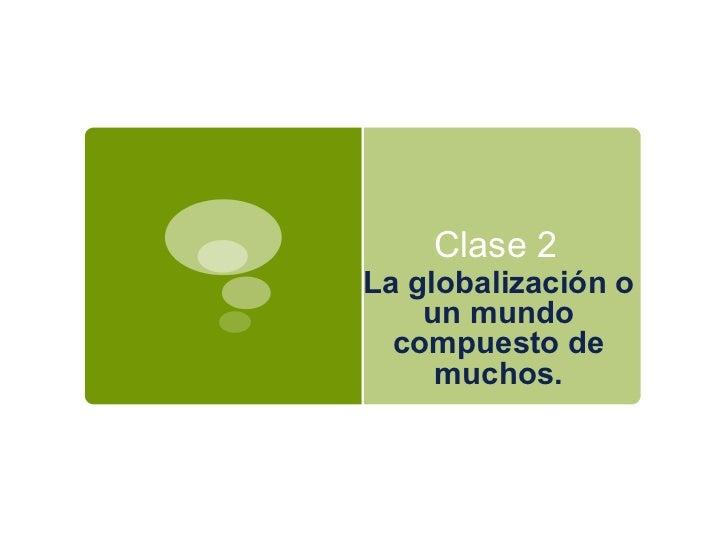 Clase 2  La  globalización  o un  mundo compuesto  de  muchos.