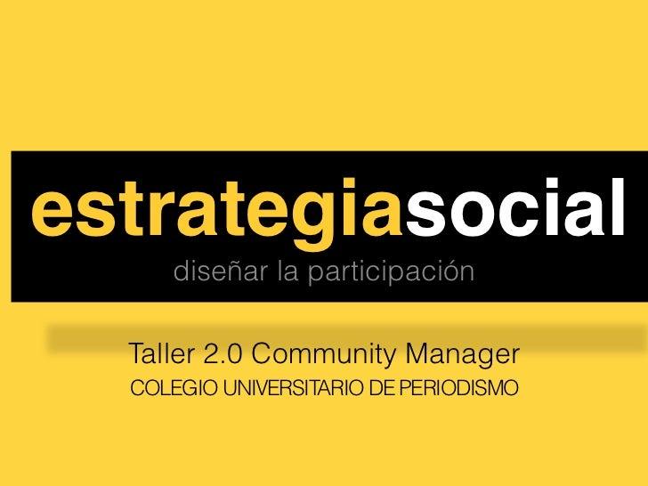 estrategiasocial!     diseñar la participación  Taller 2.0 Community Manager  COLEGIO UNIVERSITARIO DE PERIODISMO
