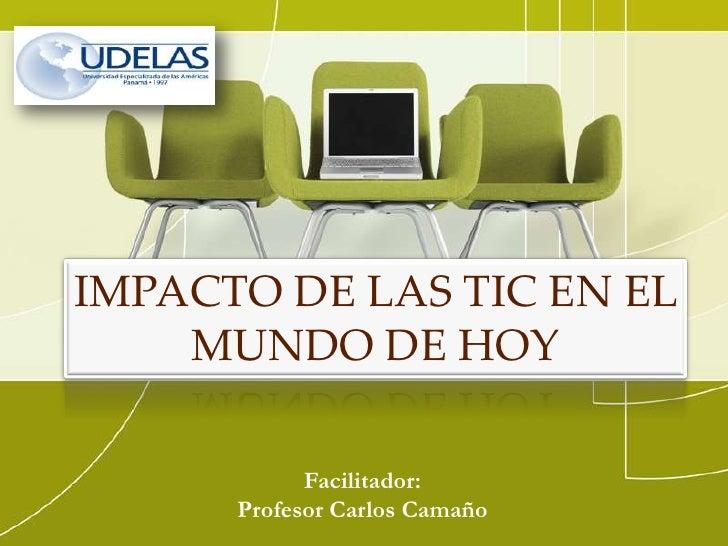 IMPACTO DE LAS TIC EN EL    MUNDO DE HOY            Facilitador:      Profesor Carlos Camaño