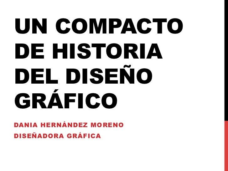 UN COMPACTODE HISTORIADEL DISEÑOGRÁFICODANIA HERNÁNDEZ MORENODISEÑADORA GRÁFICA