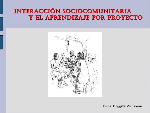 INTERACCIÓN SOCIOCOMUNITARIA    Y EL APRENDIZAJE POR PROYECTO                      Profa. Briggitte Michelena