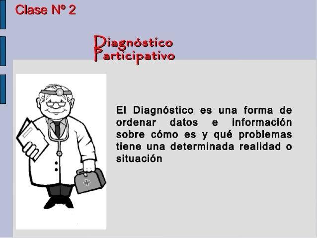 Clase Nº 2             Diagnóstico             Participativo                El Diagnóstico es una forma de                ...