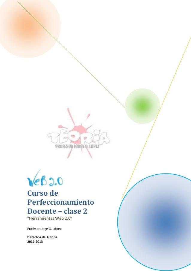"""Curso dePerfeccionamientoDocente – clase 2""""Herramientas Web 2.0""""Profesor Jorge O. LópezDerechos de Autoría2012-2013"""