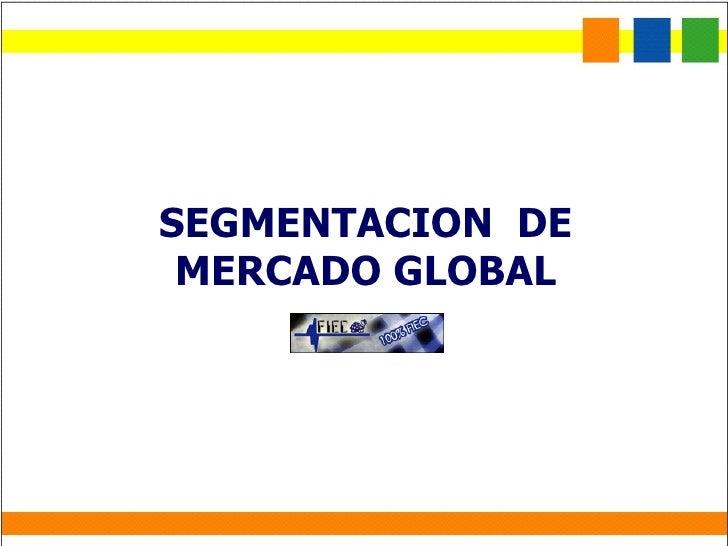 SEGMENTACION  DE MERCADO GLOBAL