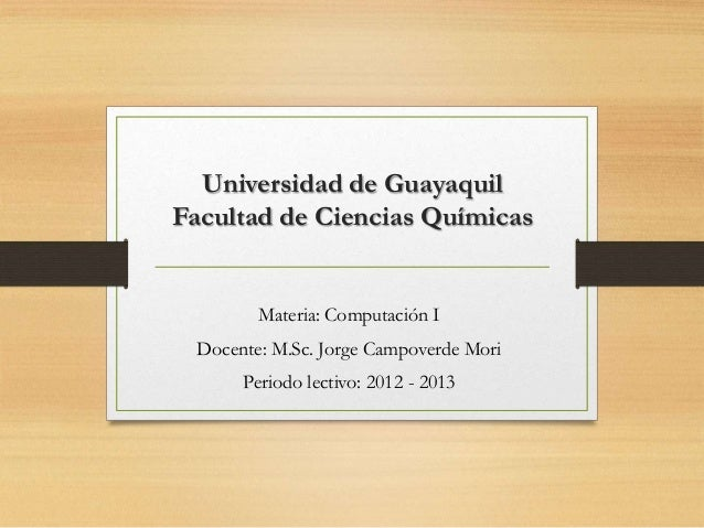 Universidad de GuayaquilFacultad de Ciencias Químicas         Materia: Computación I  Docente: M.Sc. Jorge Campoverde Mori...