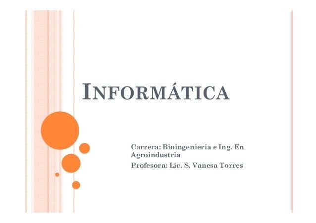 INFORMÁTICACarrera: Bioingeniería e Ing. EnAgroindustriaProfesora: Lic. S. Vanesa Torres