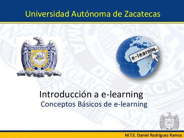 Introducción a e-learningConceptos Básicos de e-learningUniversidad Autónoma de ZacatecasM.T.E. Daniel Rodríguez Ramos