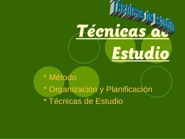 Técnicas de Estudio * Método * Organización y Planificación * Técnicas de Estudio