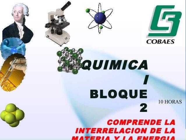 QUIMICA  I  BLOQUE  2  10 HORAS  COMPRENDE LA  INTERRELACION DE LA  MATERIA Y LA ENERGIA