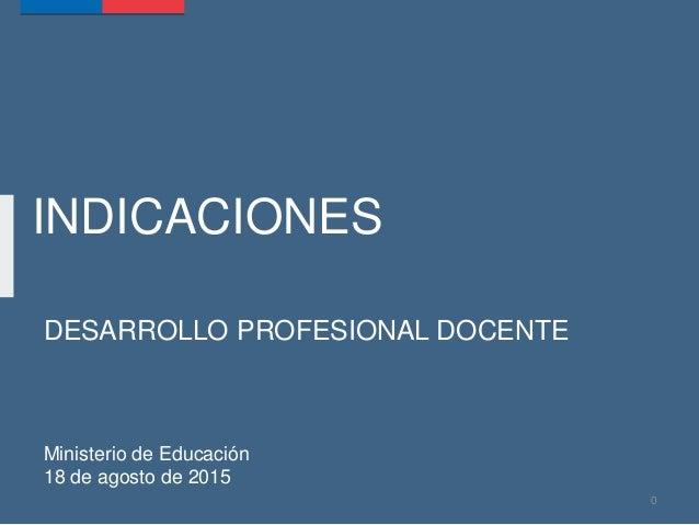 INDICACIONES DESARROLLO PROFESIONAL DOCENTE Ministerio de Educación 18 de agosto de 2015 0