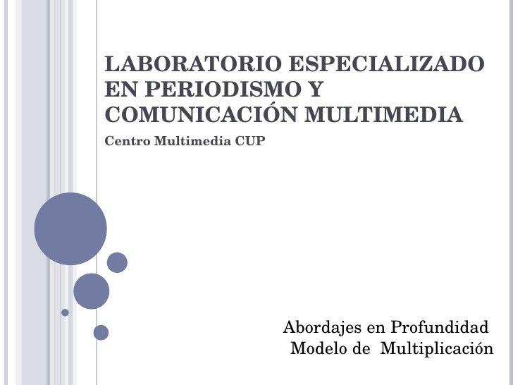 LABORATORIO ESPECIALIZADO EN PERIODISMO Y COMUNICACIÓN MULTIMEDIA Centro Multimedia CUP Abordajes en Profundidad  Modelo d...