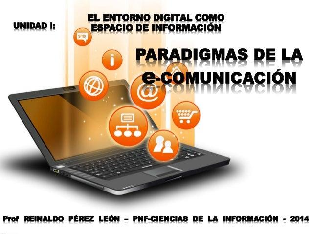 EL ENTORNO DIGITAL COMO ESPACIO DE INFORMACIÓN PARADIGMAS DE LA e-COMUNICACIÓN Prof REINALDO PÉREZ LEÓN – PNF-CIENCIAS DE ...