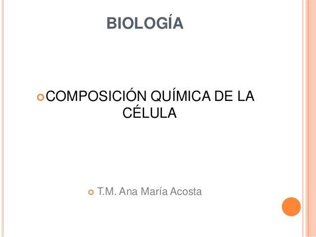 BIOLOGÍA COMPOSICIÓN     QUÍMICA DE LA               CÉLULA         T.M. Ana María Acosta