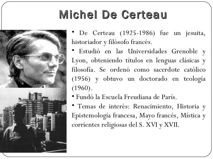 Michel De Certeau  • De Certeau (1925-1986) fue un jesuita,  historiador y filósofo francés.  • Estudió en las Universidad...