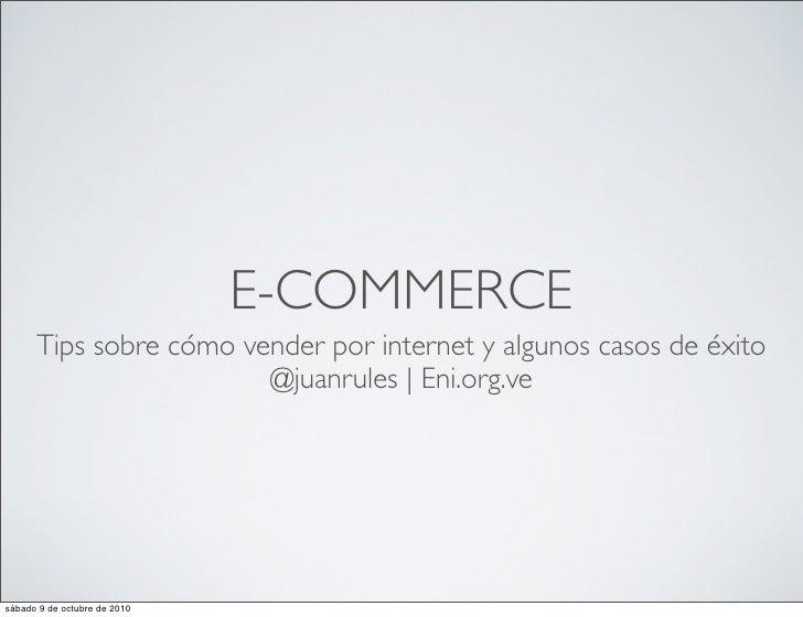 E-COMMERCE       Tips sobre cómo vender por internet y algunos casos de éxito                         @juanrules   Eni.org...