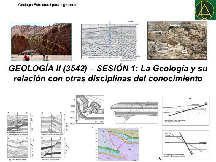 Geología Estructural para IngenierosGEOLOGÍA II (3542) – SESIÓN 1: La Geología y su relación con otras disciplinas del con...