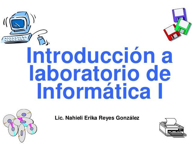 Introducción a laboratorio de Informática I Lic. Nahieli Erika Reyes González