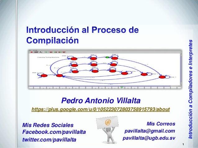 Introducción a Compiladores e Interpretes  Pedro Antonio Villalta https://plus.google.com/u/0/105223072803758915793/about ...