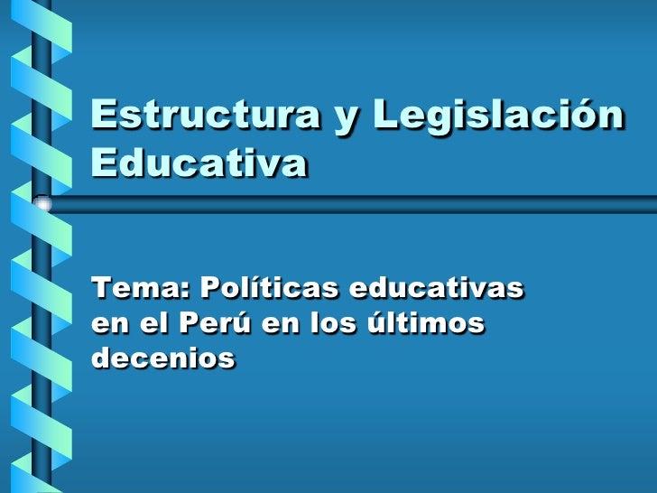 Estructura y Legislación Educativa<br />Tema: Políticas educativas en el Perú en los últimos decenios <br />