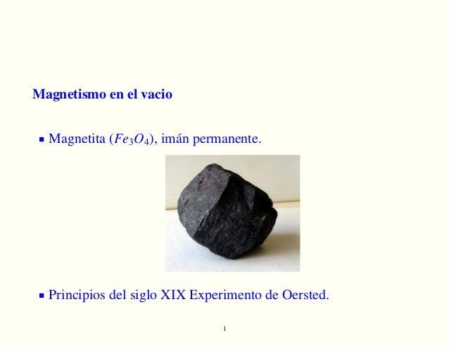 Magnetismo en el vacio Magnetita (Fe3O4), imán permanente. Principios del siglo XIX Experimento de Oersted. 1