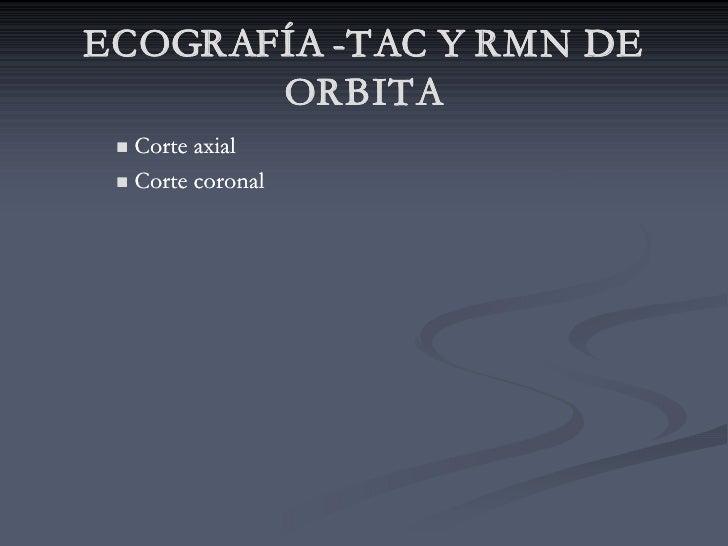 ECOGRAFÍA -TAC Y RMN DE           -TAC        ORBITA  n Corte axial  n Corte coronal