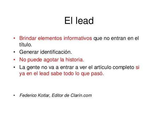 El lead • Brindar elementos informativos que no entran en el título. • Generar identificación. • No puede agotar la histor...
