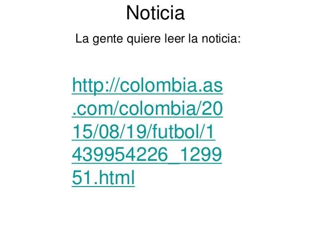 Noticia La gente quiere leer la noticia: http://colombia.as .com/colombia/20 15/08/19/futbol/1 439954226_1299 51.html