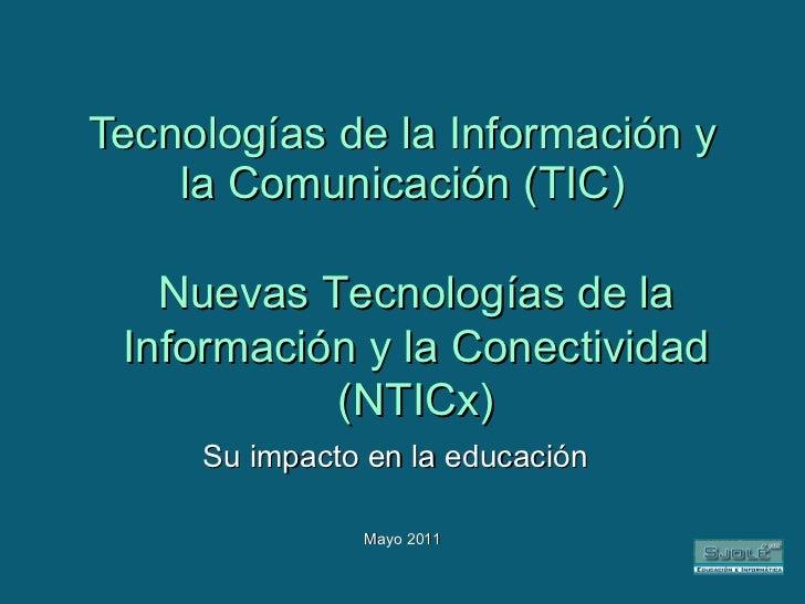 Tecnologías de la Información y la Comunicación (TIC) Su impacto en la educación Mayo 2011 Nuevas Tecnologías de la Inform...